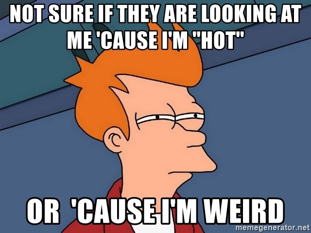 Futurama Fry - not sure if they are looking at me 'cause i'm ''hot'' or  'cause i'm weird