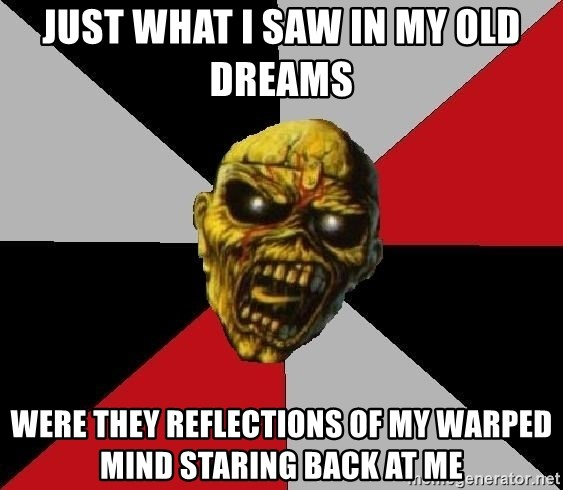 Eddie the Head - Just what I saw in my old dreams  were they reflections of my warped mind staring back at me