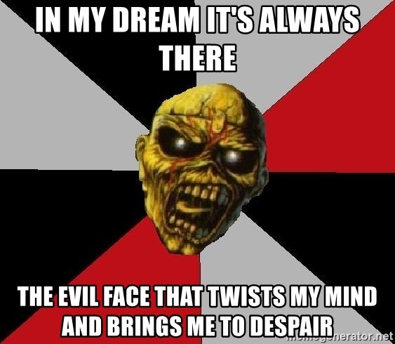 Eddie the Head - in my dream it's always there  the evil face that twists my mind and brings me to despair