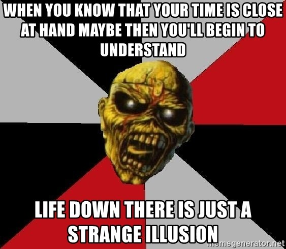 Eddie the Head - When you know that your time is close at hand Maybe then you'll begin to understand Life down there is just a strange illusion