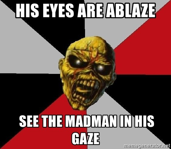 Eddie the Head - His eyes are ablaze  See the madman in his gaze