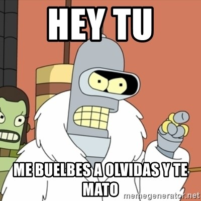 bender blackjack and hookers - hey tu  me buelbes a olvidas y te mato