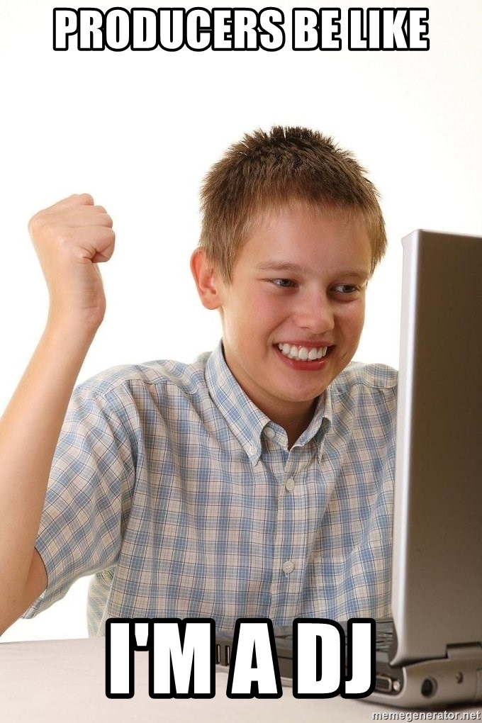 First Day on the internet kid - Producers Be Like I'm A DJ