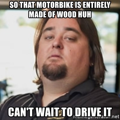 chumlee - SO THAT MOTORBIKE IS ENTIRELY MADE OF WOOD HUH CAN'T WAIT TO DRIVE IT