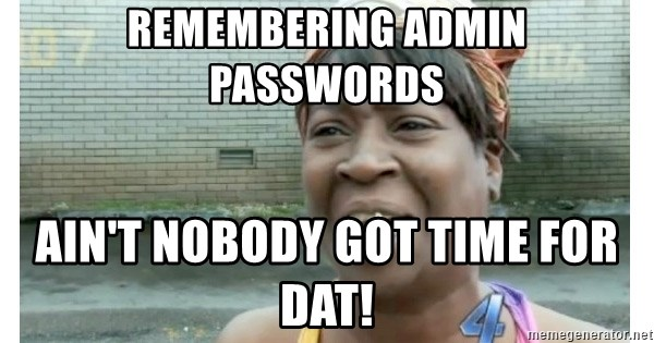 Xbox one aint nobody got time for that shit. - Remembering Admin Passwords Ain't Nobody Got Time for Dat!