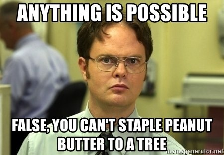 Dwight Schrute - Anything is possible False, you can't staple peanut butter to a tree