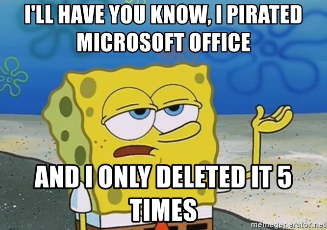 I'll have you know Spongebob - I'll have you know, i pirated microsoft office  and i only deleted it 5 times
