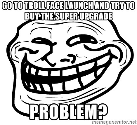 Problem Trollface - go to troll face launch and try to buy the super upgrade problem?