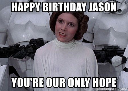 princess leia - Happy Birthday Jason You're our only hope