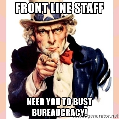 we need you - FRONT LINE STAFF NEED YOU TO BUST BUREAUCRACY!