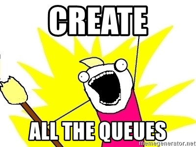 X ALL THE THINGS - CREATE ALL THE QUEUES