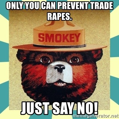 Smokey the Bear - Only You Can Prevent Trade Rapes. Just Say No!