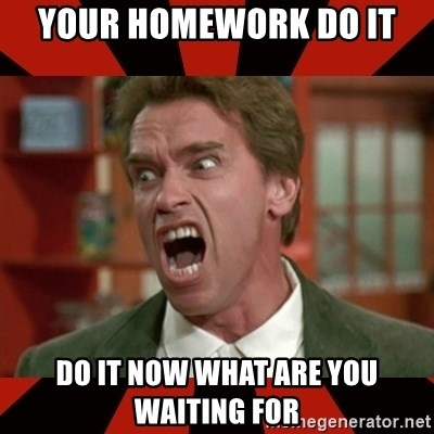 Arnold Schwarzenegger 1 - your homework do it do it now what are you waiting for