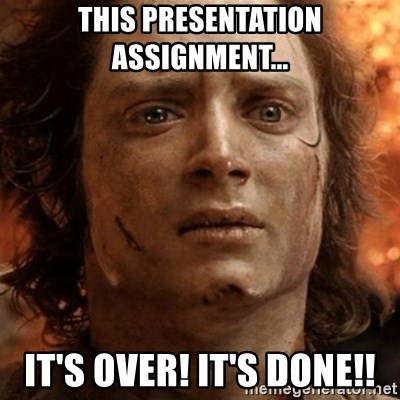 frodo it's over - This presentation assignment... it's over! it's done!!