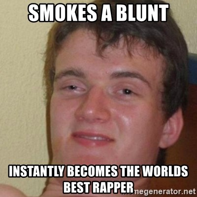 really high guy - Smokes a blunt Instantly becomes the worlds best rapper