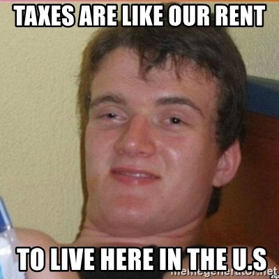 High 10 guy - Taxes Are Like our rent  to live here in the u.s