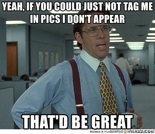 That would be great - YEAH, IF YOU COULD JUST NOT TAG ME IN PICS I DON'T APPEAR THAT'D BE GREAT