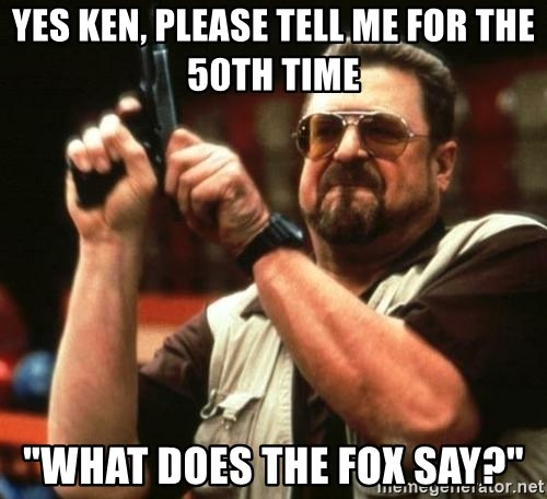 "i'm the only one - yes ken, please tell me for the 50th time ""What does the fox say?"""