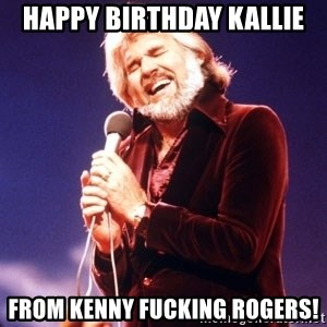 Kenny Rogers - happy birthday kallie from kenny fucking rogers!