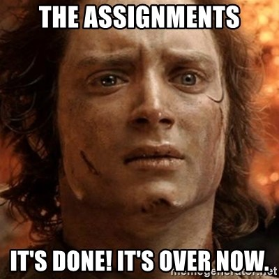 frodo it's over - The assignments it's done! it's over now.