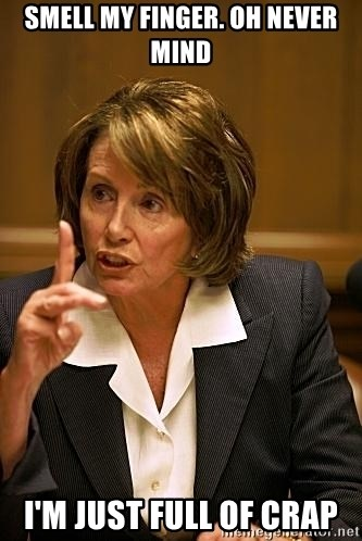 nancy pelosi - Smell my finger. Oh never mind I'm just full of crap