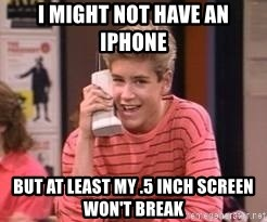 Zach Morris - i might not have an iPhone but at least my .5 inch screen won't break