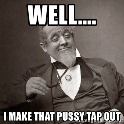 well i make that pussy tap out well i make that pussy tap out 1889 [10] guy meme generator