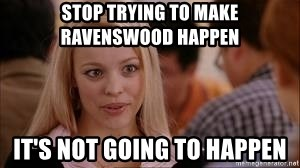 Stop trying making it happen - Stop trying to make Ravenswood happen It's not going to happen