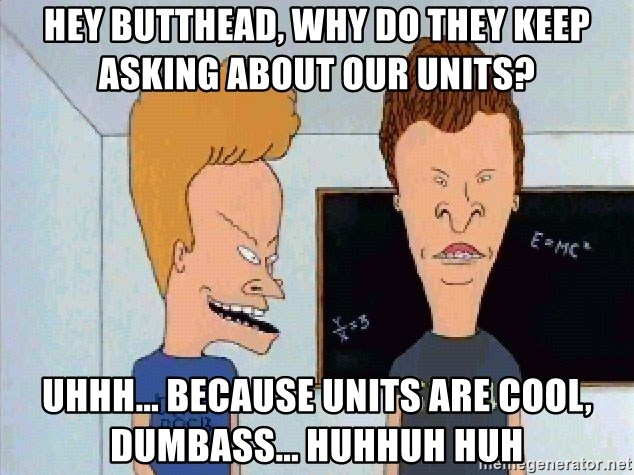Beavis and butthead - hey butthead, why do they keep asking about our units? uhhh... because units are cool, dumbass... huhhuh huh