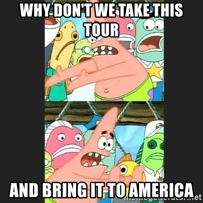 Pushing Patrick - Why don't we take this tour and bring it to America