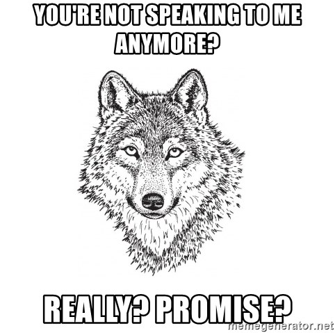 Sarcastic Wolf - you're not speaking to me anymore? really? promise?