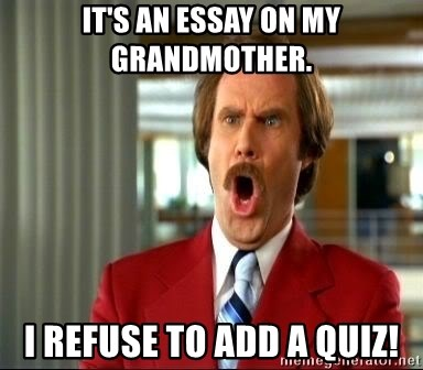 Need Help With Assignment Its An Essay On My Grandmother I Refuse To Add A Quiz  Ron Burgundy  Shocked Thesis Examples In Essays also Health Is Wealth Essay Its An Essay On My Grandmother I Refuse To Add A Quiz  Ron  Essays About English