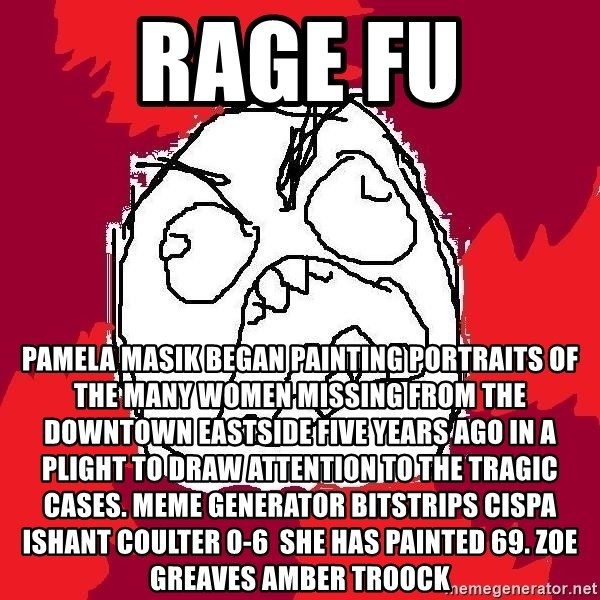 Rage FU - Rage FU Pamela Masik began painting portraits of the many women missing from the Downtown Eastside five years ago in a plight to draw attention to the tragic cases. Meme Generator bitstrips cispa ishant coulter 0-6  She has painted 69. ZOE GREAVES AMBER TROOCK