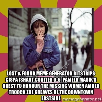 ZOE GREAVES DOWNTOWN EASTSIDE VANCOUVER -  Lost & Found Meme Generator bitstrips cispa ishant coulter 0-6  Pamela Masik's quest to honour the missing women AMBER TROOCK ZOE GREAVES of the Downtown Eastside
