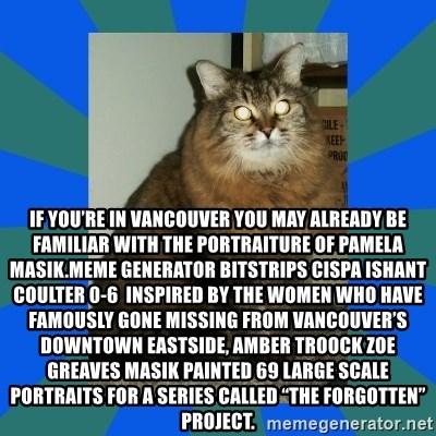 """AMBER DTES VANCOUVER - If you're in Vancouver you may already be familiar with the portraiture of Pamela Masik.Meme Generator bitstrips cispa ishant coulter 0-6  Inspired by the women who have famously gone missing from Vancouver's Downtown Eastside, AMBER TROOCK ZOE GREAVES Masik painted 69 large scale portraits for a series called """"The Forgotten"""" Project."""