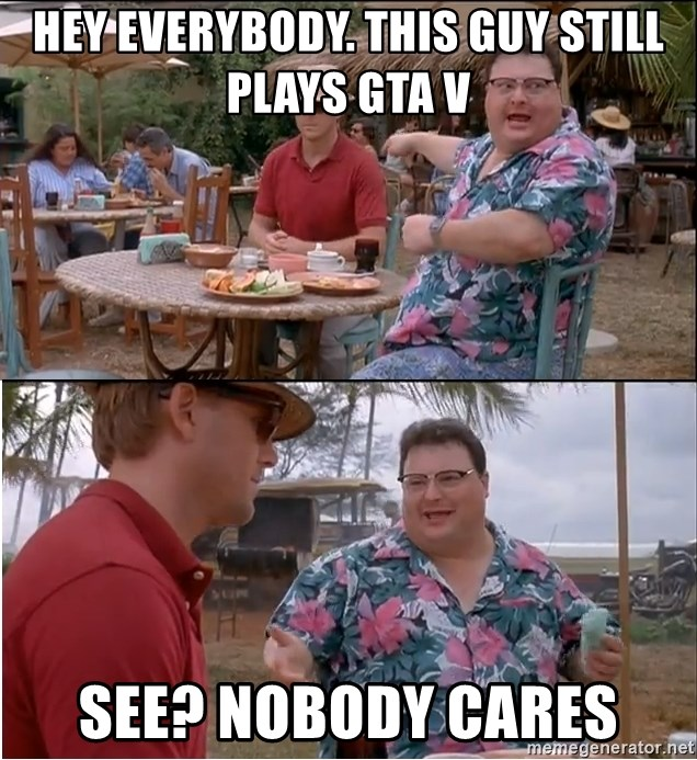 See? Nobody Cares - Hey everybody. This guy still plays GTA V See? Nobody cares
