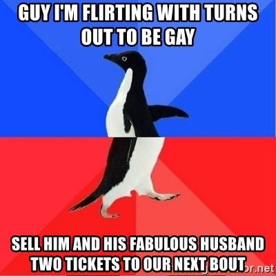 Socially Awkward to Awesome Penguin - guy i'm flirting with turns out to be gay sell him and his fabulous husband two tickets to our next bout
