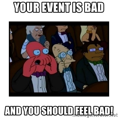 Your X is bad and You should feel bad - your event is bad AND YOU SHOULD FEEL BAD!