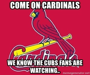 st. louis Cardinals - Come on Cardinals We know the Cubs fans are watching..