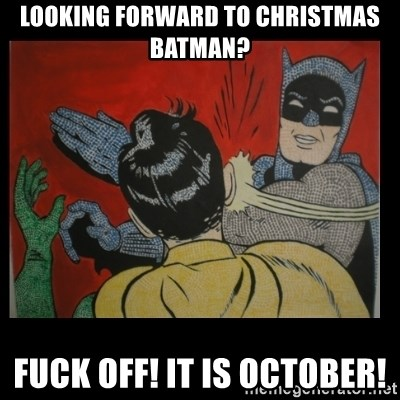 Looking forward to christmas Batman? Fuck off! It is October ...