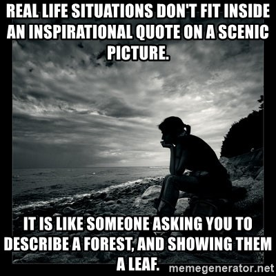 Real Life Situations Dont Fit Inside An Inspirational Quote On A