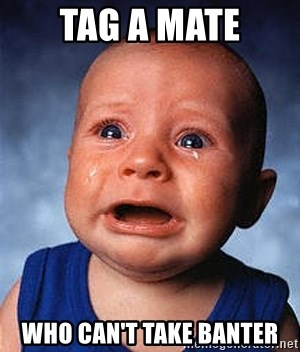 Crying Baby - tag a mate who can't take banter