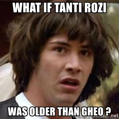 Conspiracy Guy - What if Tanti Rozi was older than Gheo ?