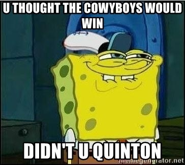 Spongebob Face - U thought the cowyboys would win  didn't u Quinton