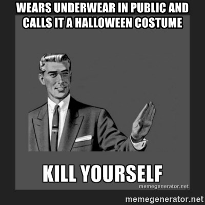 kill yourself guy - WEARS UNDERWEAR IN PUBLIC AND CALLS IT A HALLOWEEN COSTUME