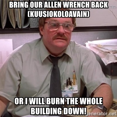 milton waddams - Bring our allen wrench back (kuusiokoloavain) Or I will burn the whole building down!