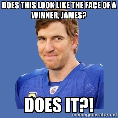 Eli troll manning - Does this look like the face of a winner, James?  Does it?!