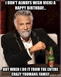 I dont always wish Vicki a HAPPY BIRTHDAY, but when I do; I do it from the whole crazy Youmans Family - I don't always wish VICKI a Happy Birthday... But when I do it from the entire crazy Youmans Family
