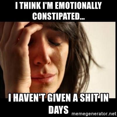 First World Problems - I think I'm emotionally constipated... I haven't given a shit in days