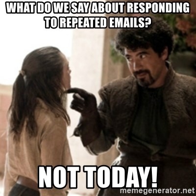 Not today arya - What do we say about responding to repeated emails? not today!